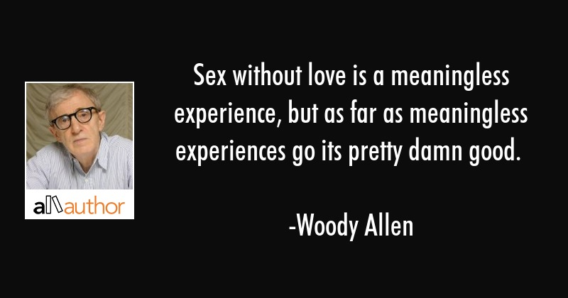 Sex without love is a meaningless experience, but as far as meaningless experiences go its pretty... - Woody Allen Quote