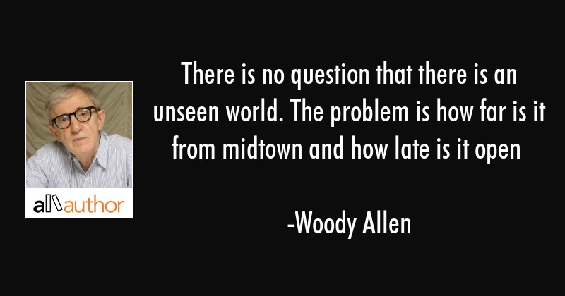 There is no question that there is an unseen world. The problem is how far is it from midtown and... - Woody Allen Quote
