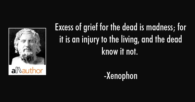 Excess of grief for the dead is madness; for it is an injury to the living, and the dead know it... - Xenophon Quote