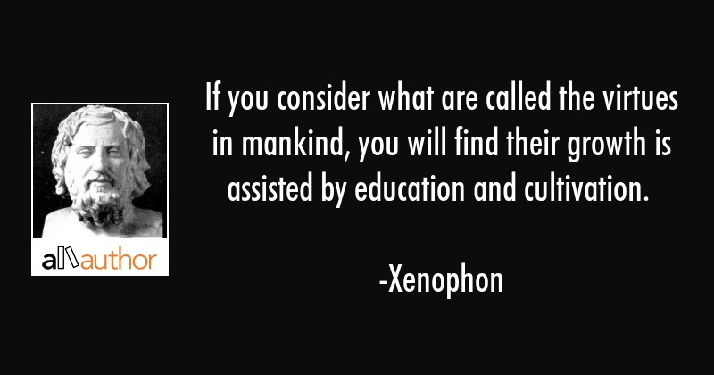 If you consider what are called the virtues in mankind, you will find their growth is assisted by... - Xenophon Quote