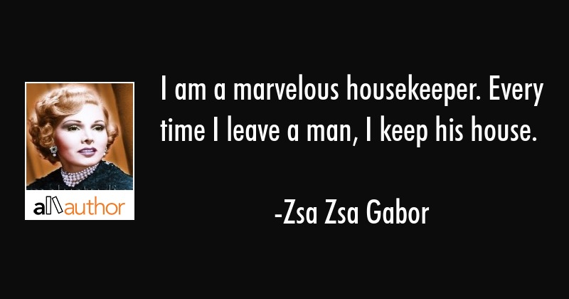I am a marvelous housekeeper. Every time I leave a man, I keep his house. - Zsa Zsa Gabor Quote